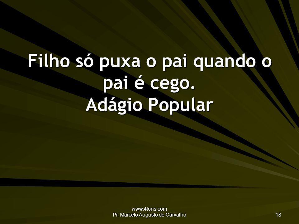 www.4tons.com Pr. Marcelo Augusto de Carvalho 18 Filho só puxa o pai quando o pai é cego. Adágio Popular