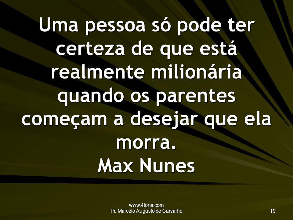 www.4tons.com Pr. Marcelo Augusto de Carvalho 19 Uma pessoa só pode ter certeza de que está realmente milionária quando os parentes começam a desejar