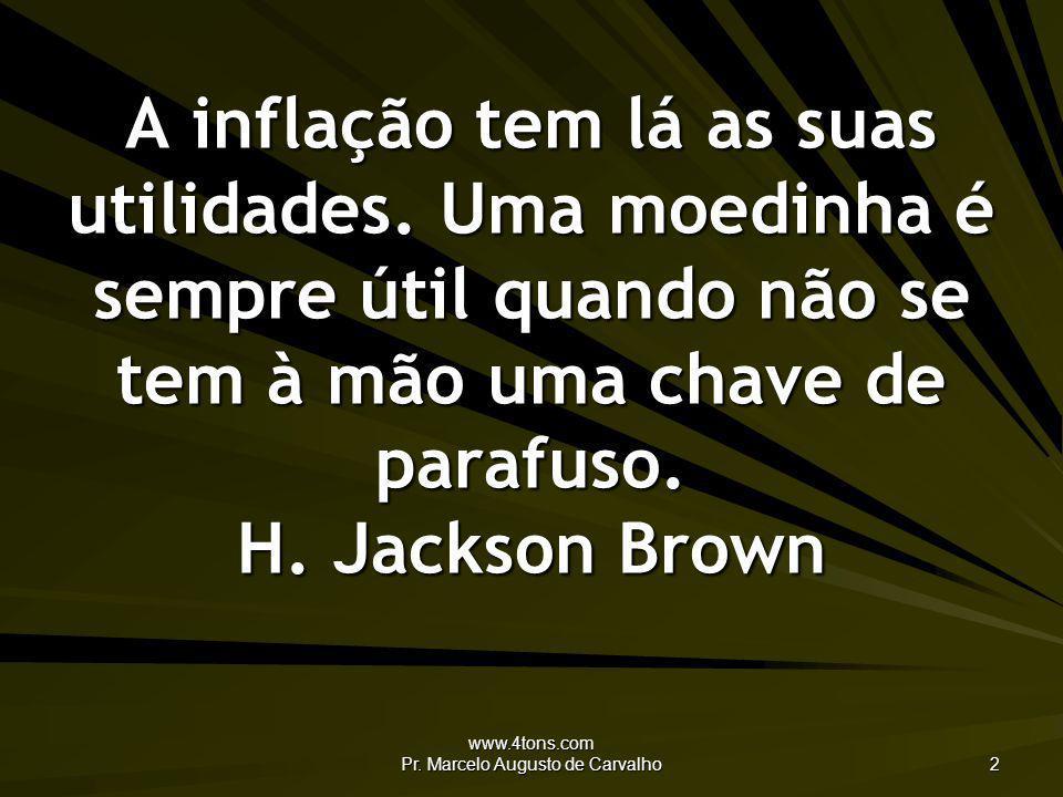 www.4tons.com Pr. Marcelo Augusto de Carvalho 2 A inflação tem lá as suas utilidades. Uma moedinha é sempre útil quando não se tem à mão uma chave de