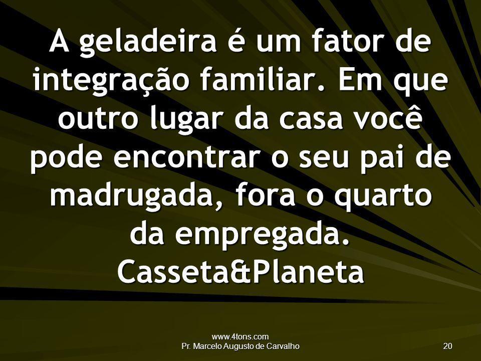 www.4tons.com Pr. Marcelo Augusto de Carvalho 20 A geladeira é um fator de integração familiar. Em que outro lugar da casa você pode encontrar o seu p