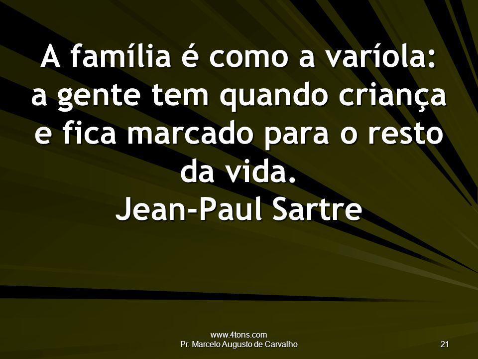 www.4tons.com Pr. Marcelo Augusto de Carvalho 21 A família é como a varíola: a gente tem quando criança e fica marcado para o resto da vida. Jean-Paul