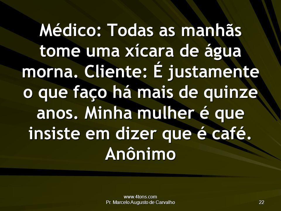 www.4tons.com Pr. Marcelo Augusto de Carvalho 22 Médico: Todas as manhãs tome uma xícara de água morna. Cliente: É justamente o que faço há mais de qu