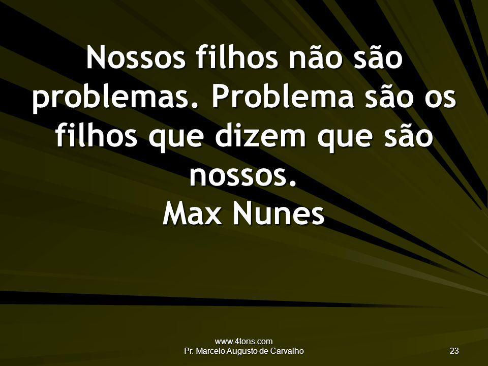 www.4tons.com Pr. Marcelo Augusto de Carvalho 23 Nossos filhos não são problemas. Problema são os filhos que dizem que são nossos. Max Nunes