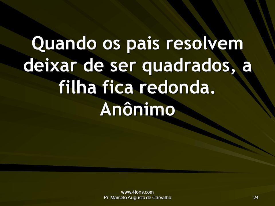 www.4tons.com Pr. Marcelo Augusto de Carvalho 24 Quando os pais resolvem deixar de ser quadrados, a filha fica redonda. Anônimo