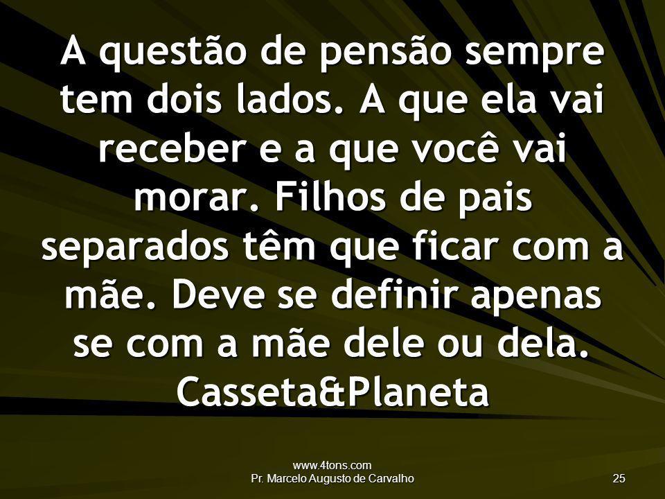 www.4tons.com Pr. Marcelo Augusto de Carvalho 25 A questão de pensão sempre tem dois lados. A que ela vai receber e a que você vai morar. Filhos de pa