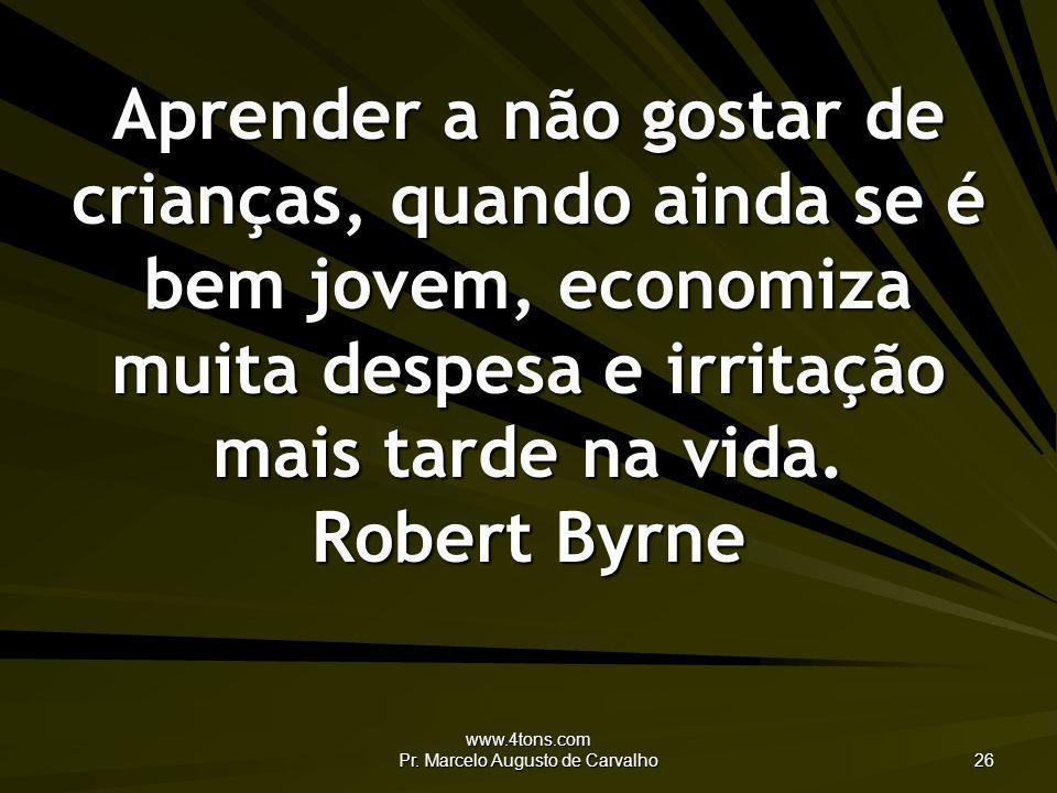 www.4tons.com Pr. Marcelo Augusto de Carvalho 26 Aprender a não gostar de crianças, quando ainda se é bem jovem, economiza muita despesa e irritação m