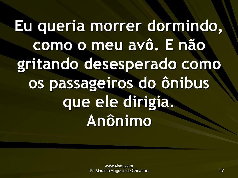 www.4tons.com Pr. Marcelo Augusto de Carvalho 27 Eu queria morrer dormindo, como o meu avô. E não gritando desesperado como os passageiros do ônibus q