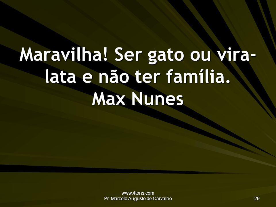 www.4tons.com Pr. Marcelo Augusto de Carvalho 29 Maravilha! Ser gato ou vira- lata e não ter família. Max Nunes