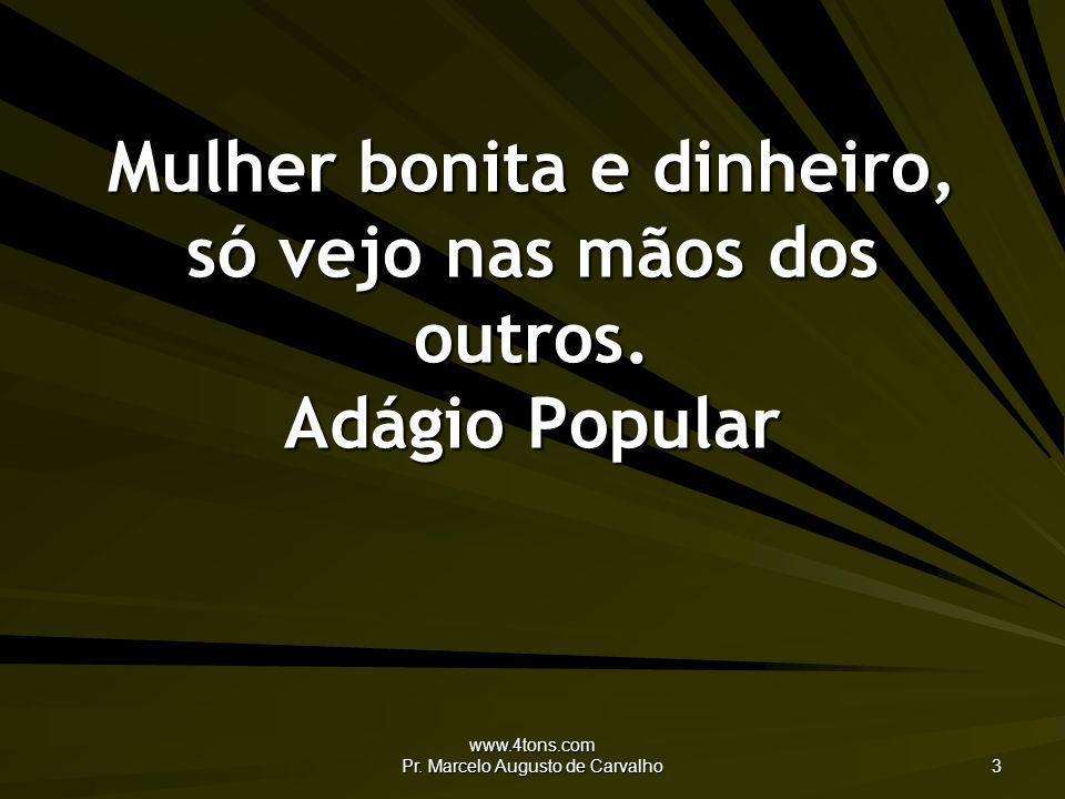 www.4tons.com Pr. Marcelo Augusto de Carvalho 3 Mulher bonita e dinheiro, só vejo nas mãos dos outros. Adágio Popular