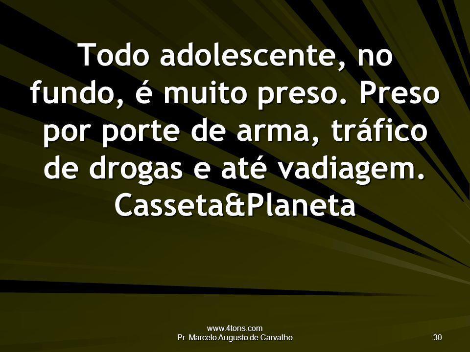 www.4tons.com Pr. Marcelo Augusto de Carvalho 30 Todo adolescente, no fundo, é muito preso. Preso por porte de arma, tráfico de drogas e até vadiagem.