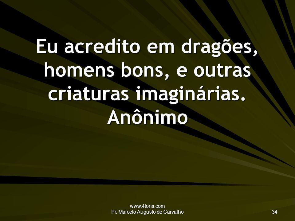 www.4tons.com Pr. Marcelo Augusto de Carvalho 34 Eu acredito em dragões, homens bons, e outras criaturas imaginárias. Anônimo
