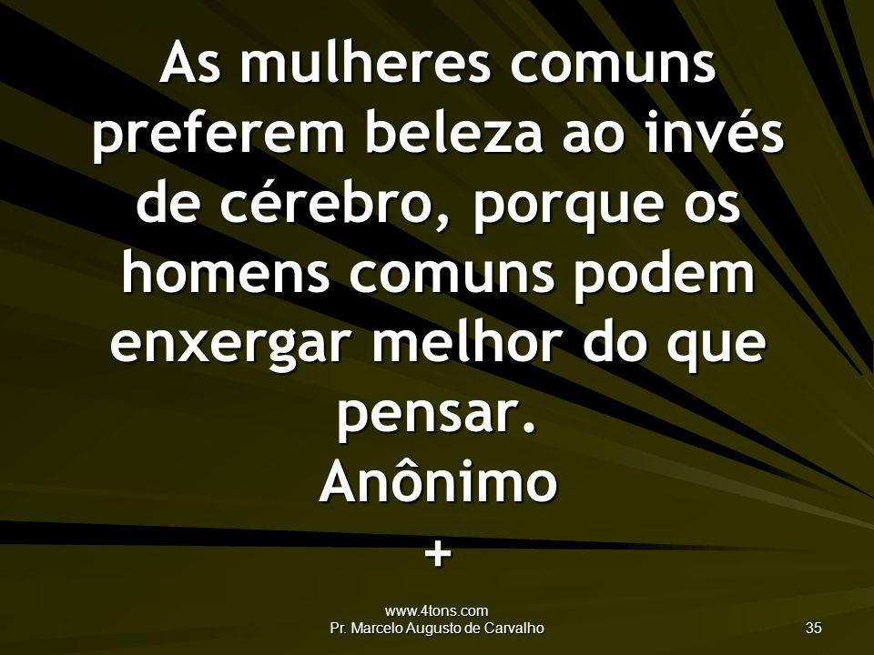 www.4tons.com Pr. Marcelo Augusto de Carvalho 35 As mulheres comuns preferem beleza ao invés de cérebro, porque os homens comuns podem enxergar melhor