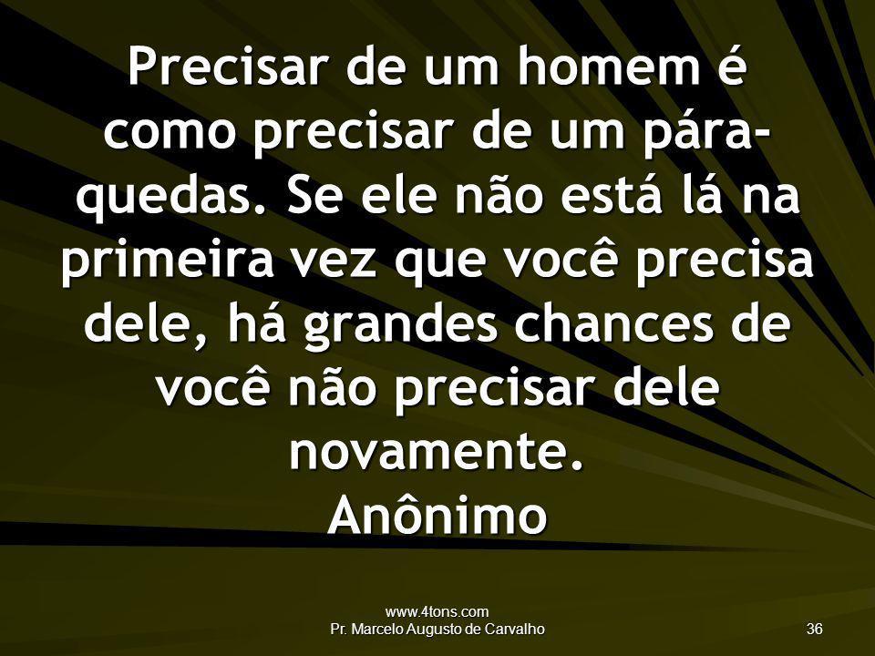 www.4tons.com Pr. Marcelo Augusto de Carvalho 36 Precisar de um homem é como precisar de um pára- quedas. Se ele não está lá na primeira vez que você