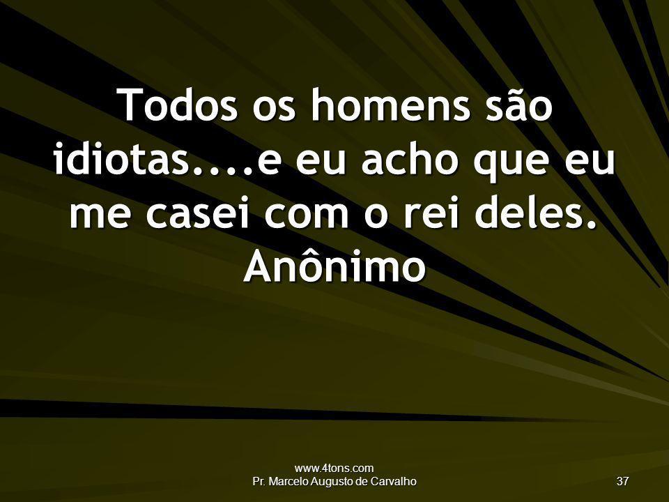 www.4tons.com Pr. Marcelo Augusto de Carvalho 37 Todos os homens são idiotas....e eu acho que eu me casei com o rei deles. Anônimo