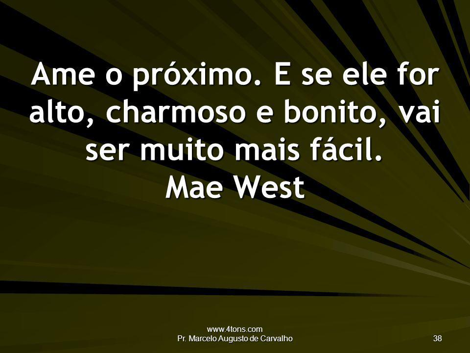 www.4tons.com Pr. Marcelo Augusto de Carvalho 38 Ame o próximo. E se ele for alto, charmoso e bonito, vai ser muito mais fácil. Mae West