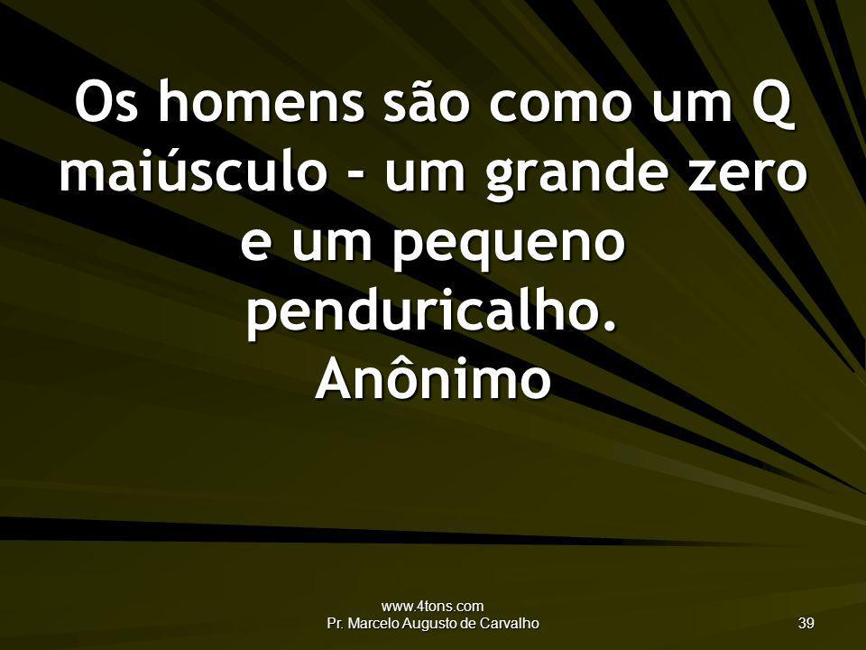 www.4tons.com Pr. Marcelo Augusto de Carvalho 39 Os homens são como um Q maiúsculo - um grande zero e um pequeno penduricalho. Anônimo