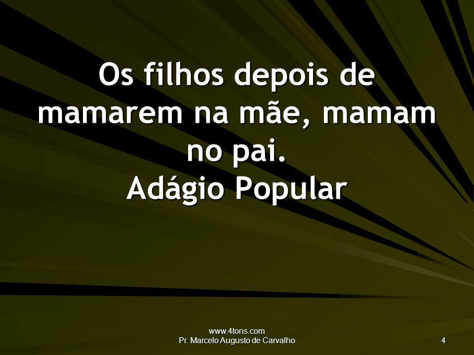 www.4tons.com Pr. Marcelo Augusto de Carvalho 4 Os filhos depois de mamarem na mãe, mamam no pai. Adágio Popular