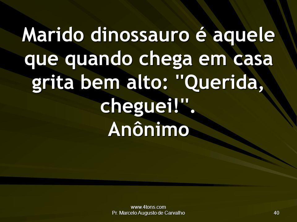 www.4tons.com Pr. Marcelo Augusto de Carvalho 40 Marido dinossauro é aquele que quando chega em casa grita bem alto: ''Querida, cheguei!''. Anônimo