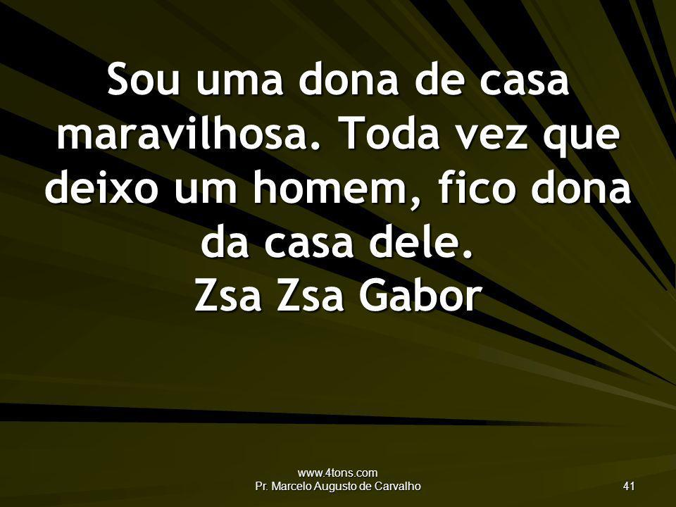 www.4tons.com Pr. Marcelo Augusto de Carvalho 41 Sou uma dona de casa maravilhosa. Toda vez que deixo um homem, fico dona da casa dele. Zsa Zsa Gabor