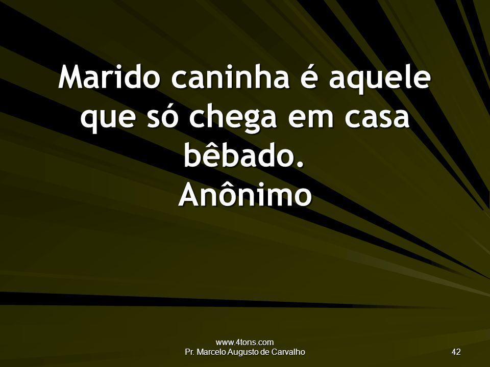 www.4tons.com Pr. Marcelo Augusto de Carvalho 42 Marido caninha é aquele que só chega em casa bêbado. Anônimo