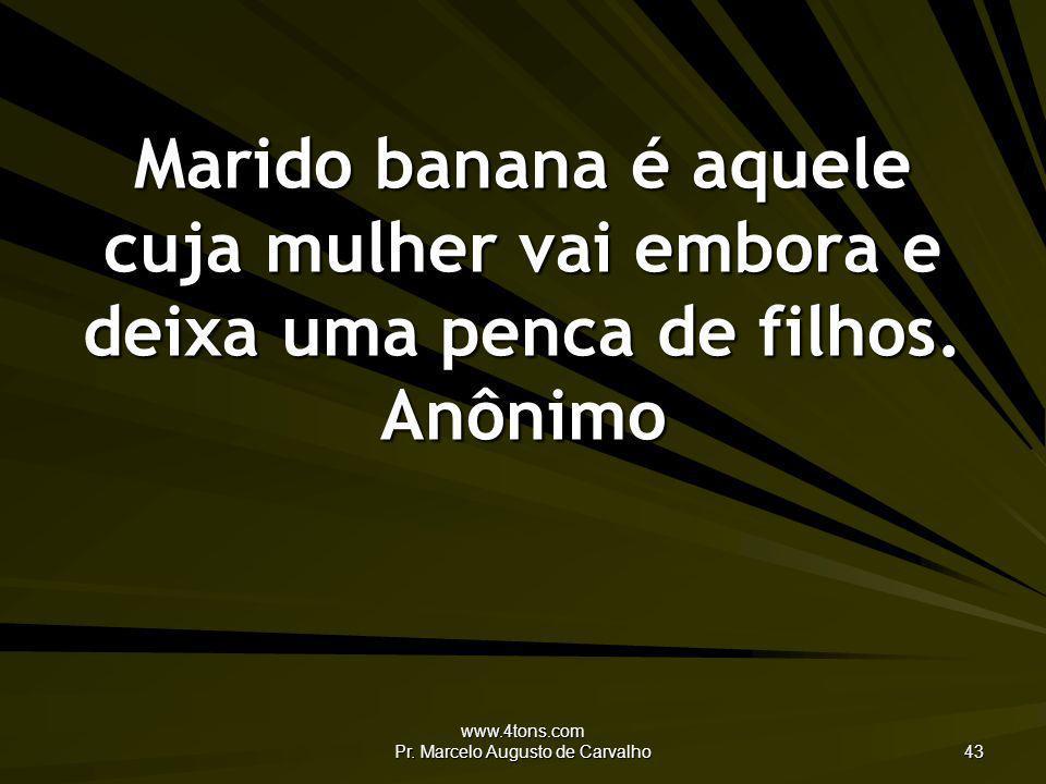 www.4tons.com Pr. Marcelo Augusto de Carvalho 43 Marido banana é aquele cuja mulher vai embora e deixa uma penca de filhos. Anônimo