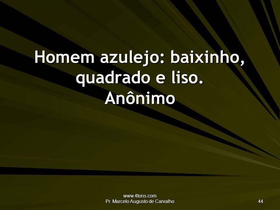 www.4tons.com Pr. Marcelo Augusto de Carvalho 44 Homem azulejo: baixinho, quadrado e liso. Anônimo