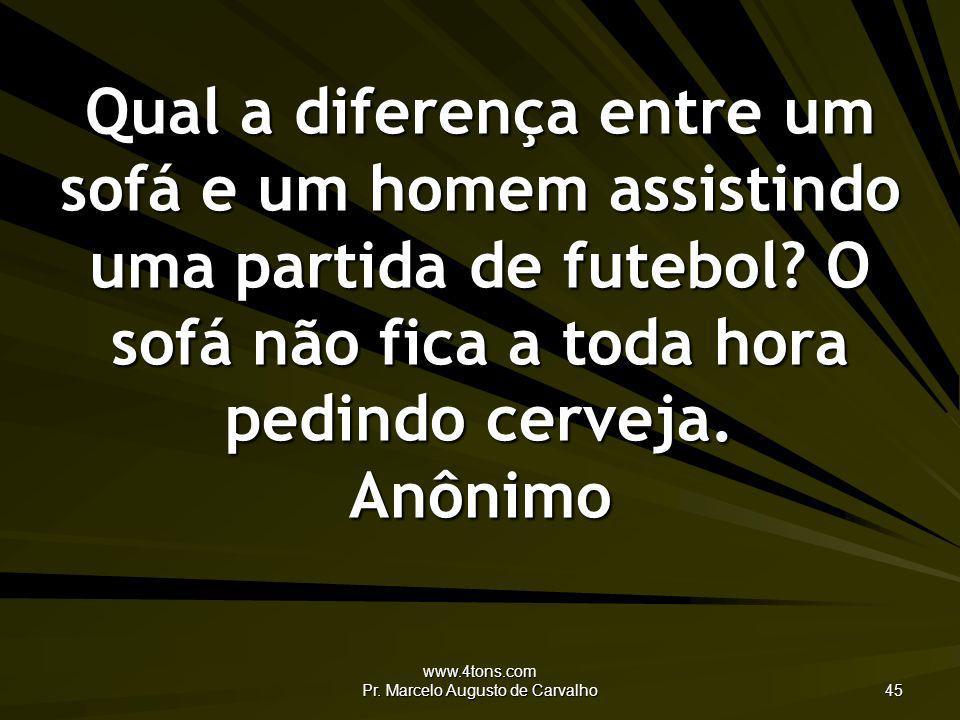 www.4tons.com Pr. Marcelo Augusto de Carvalho 45 Qual a diferença entre um sofá e um homem assistindo uma partida de futebol? O sofá não fica a toda h