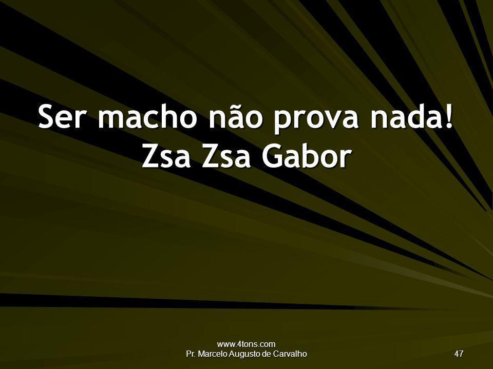 www.4tons.com Pr. Marcelo Augusto de Carvalho 47 Ser macho não prova nada! Zsa Zsa Gabor