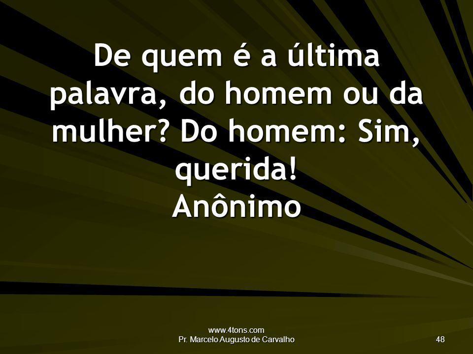 www.4tons.com Pr. Marcelo Augusto de Carvalho 48 De quem é a última palavra, do homem ou da mulher? Do homem: Sim, querida! Anônimo