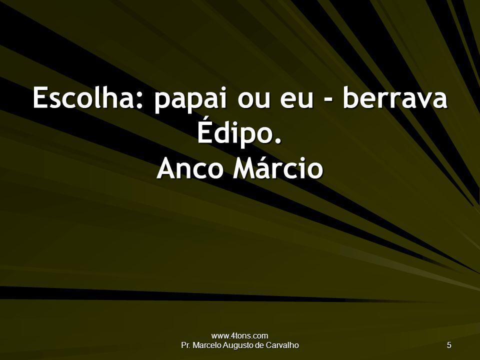 www.4tons.com Pr. Marcelo Augusto de Carvalho 5 Escolha: papai ou eu - berrava Édipo. Anco Márcio