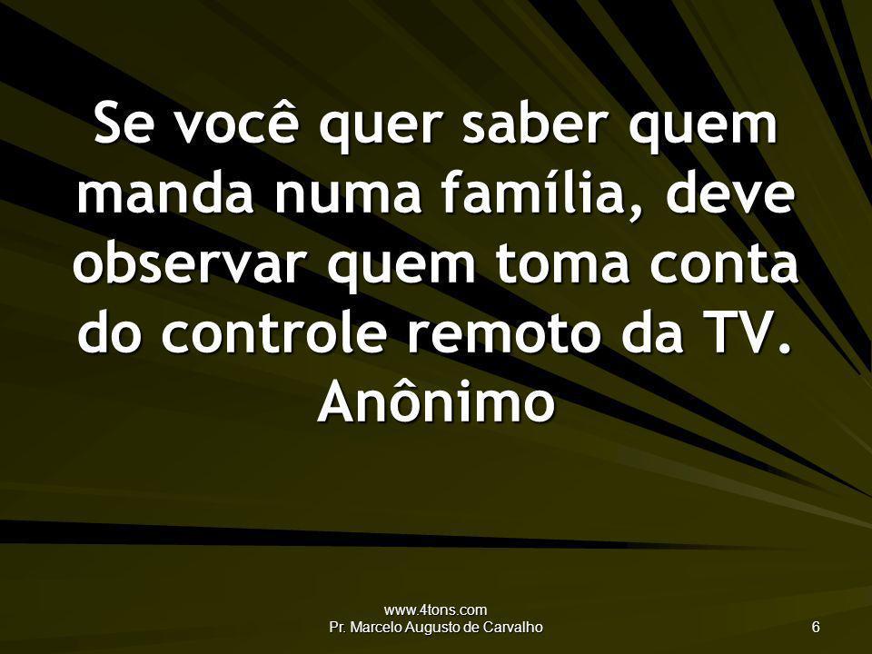 www.4tons.com Pr. Marcelo Augusto de Carvalho 6 Se você quer saber quem manda numa família, deve observar quem toma conta do controle remoto da TV. An