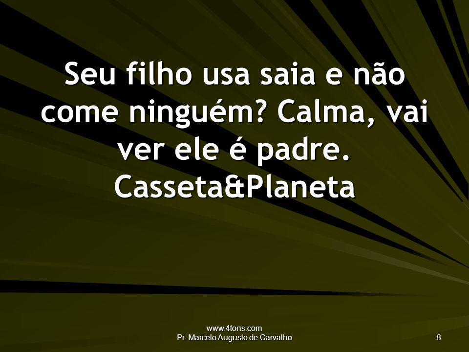 www.4tons.com Pr. Marcelo Augusto de Carvalho 8 Seu filho usa saia e não come ninguém? Calma, vai ver ele é padre. Casseta&Planeta