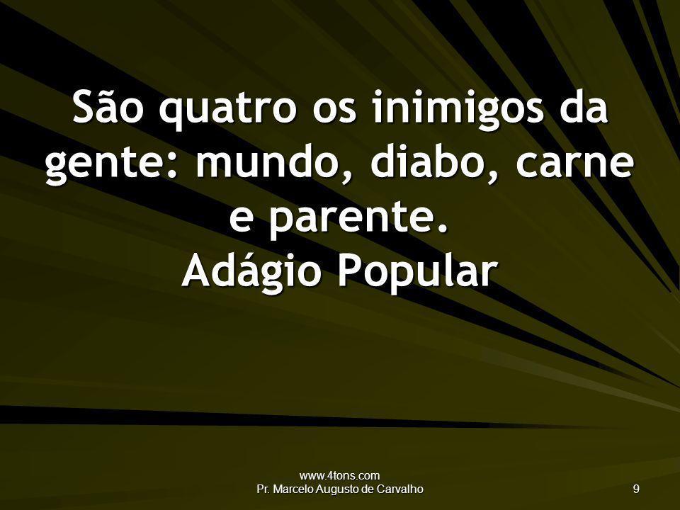 www.4tons.com Pr. Marcelo Augusto de Carvalho 9 São quatro os inimigos da gente: mundo, diabo, carne e parente. Adágio Popular