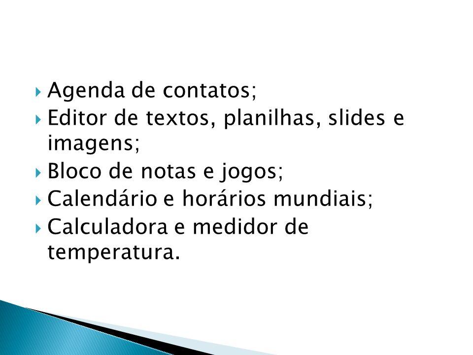  Agenda de contatos;  Editor de textos, planilhas, slides e imagens;  Bloco de notas e jogos;  Calendário e horários mundiais;  Calculadora e med