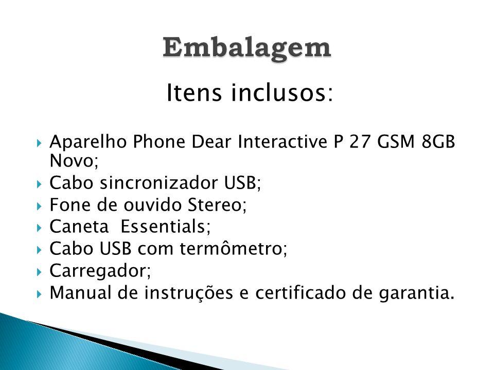 Itens inclusos:  Aparelho Phone Dear Interactive P 27 GSM 8GB Novo;  Cabo sincronizador USB;  Fone de ouvido Stereo;  Caneta Essentials;  Cabo USB com termômetro;  Carregador;  Manual de instruções e certificado de garantia.