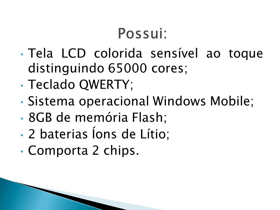 • Tela LCD colorida sensível ao toque distinguindo 65000 cores; • Teclado QWERTY; • Sistema operacional Windows Mobile; • 8GB de memória Flash; • 2 baterias Íons de Lítio; • Comporta 2 chips.