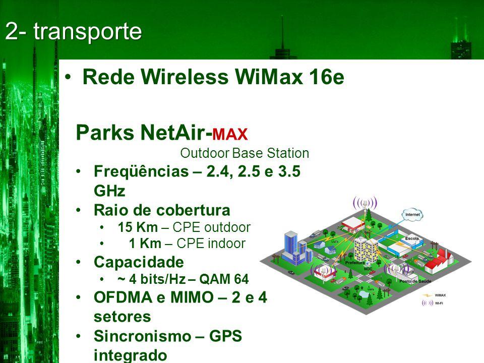•Rede Wireless WiMax 16e 2- transporte Parks NetAir- MAX Outdoor Base Station •Freqüências – 2.4, 2.5 e 3.5 GHz •Raio de cobertura •15 Km – CPE outdoor • 1 Km – CPE indoor •Capacidade •~ 4 bits/Hz – QAM 64 •OFDMA e MIMO – 2 e 4 setores •Sincronismo – GPS integrado