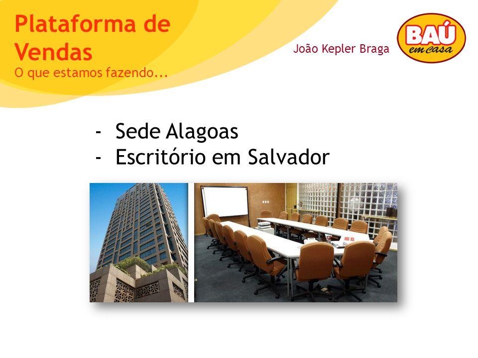 João Kepler Braga Plataforma de Vendas - Sede Alagoas - Escritório em Salvador O que estamos fazendo...
