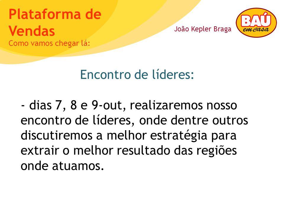 João Kepler Braga Plataforma de Vendas Encontro de líderes: - dias 7, 8 e 9-out, realizaremos nosso encontro de líderes, onde dentre outros discutirem