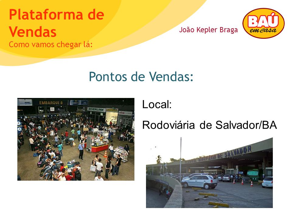 João Kepler Braga Plataforma de Vendas Pontos de Vendas: Como vamos chegar lá: Local: Rodoviária de Salvador/BA