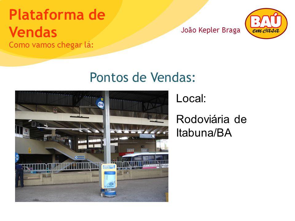João Kepler Braga Plataforma de Vendas Pontos de Vendas: Como vamos chegar lá: Local: Rodoviária de Itabuna/BA