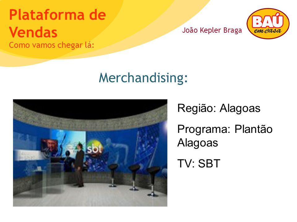 João Kepler Braga Plataforma de Vendas Merchandising: Como vamos chegar lá: Região: Alagoas Programa: Plantão Alagoas TV: SBT