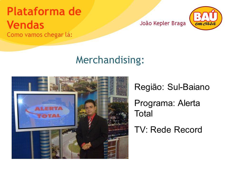 João Kepler Braga Plataforma de Vendas Merchandising: Como vamos chegar lá: Região: Sul-Baiano Programa: Alerta Total TV: Rede Record