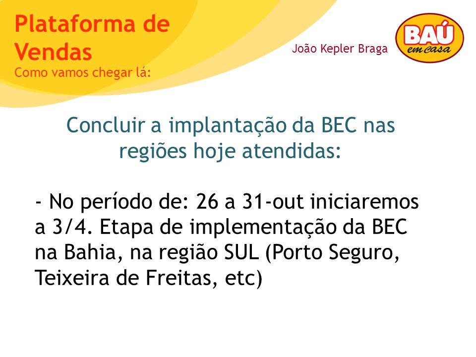 João Kepler Braga Plataforma de Vendas Concluir a implantação da BEC nas regiões hoje atendidas: - No período de: 26 a 31-out iniciaremos a 3/4. Etapa