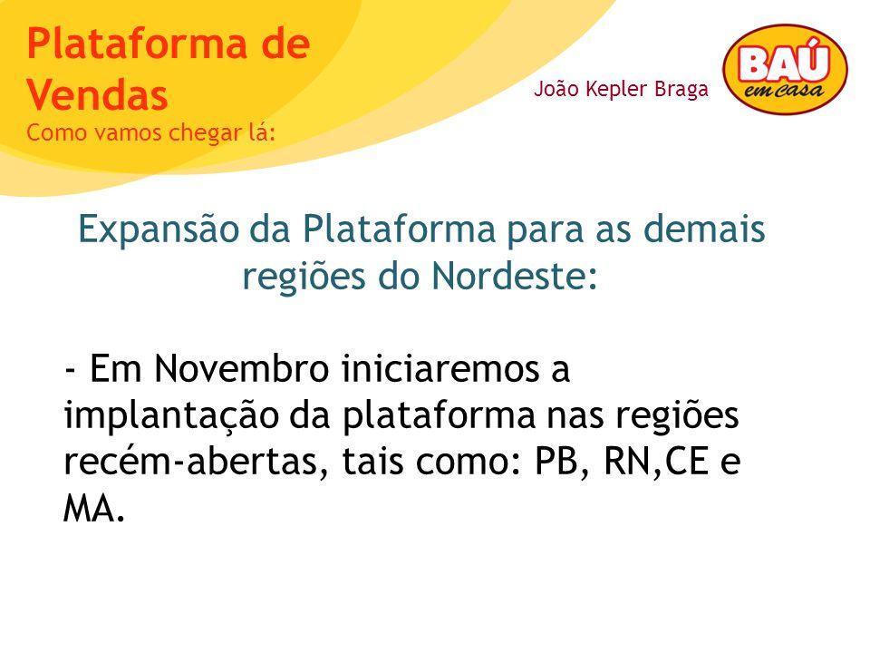 João Kepler Braga Plataforma de Vendas Expansão da Plataforma para as demais regiões do Nordeste: - Em Novembro iniciaremos a implantação da plataform