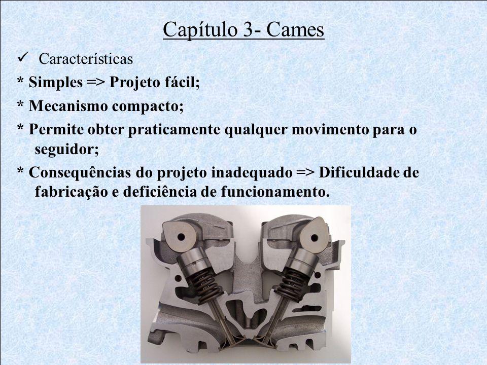 Capítulo 3- Cames  Características * Simples => Projeto fácil; * Mecanismo compacto; * Permite obter praticamente qualquer movimento para o seguidor;