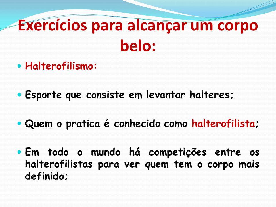 Exercícios para alcançar um corpo belo:  Halterofilismo:  Esporte que consiste em levantar halteres;  Quem o pratica é conhecido como halterofilist