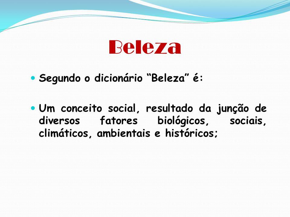 """Beleza  Segundo o dicionário """"Beleza"""" é:  Um conceito social, resultado da junção de diversos fatores biológicos, sociais, climáticos, ambientais e"""