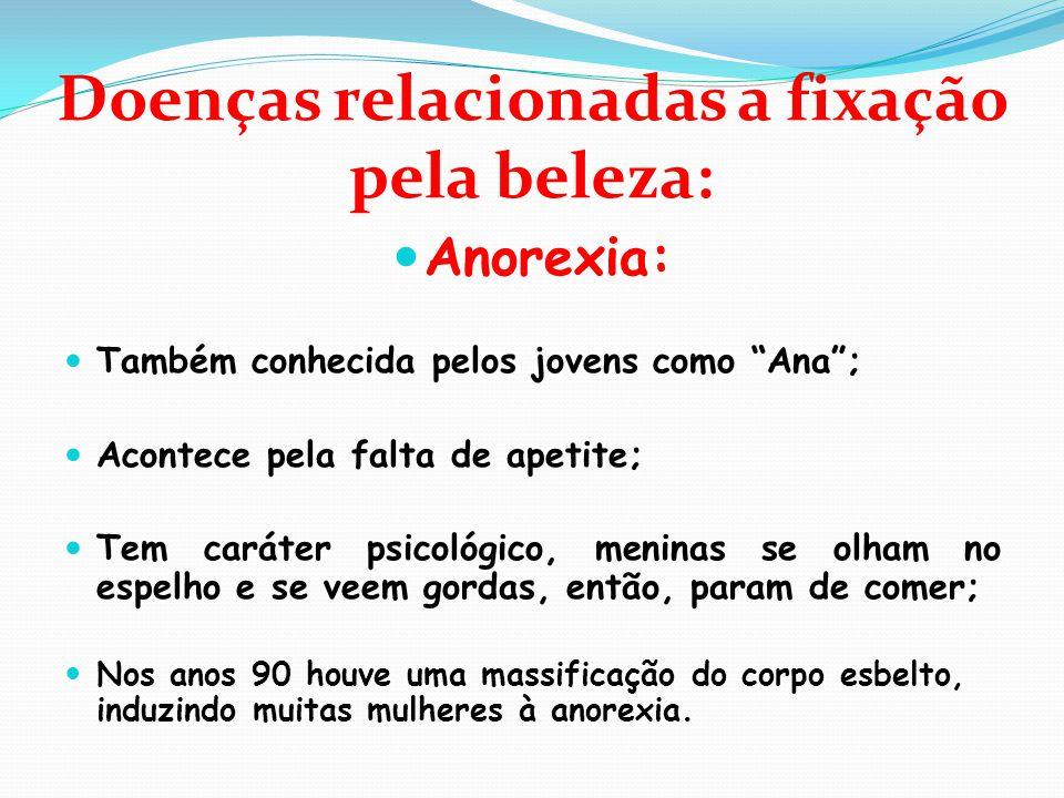 """Doenças relacionadas a fixação pela beleza:  Anorexia:  Também conhecida pelos jovens como """"Ana"""";  Acontece pela falta de apetite;  Tem caráter ps"""