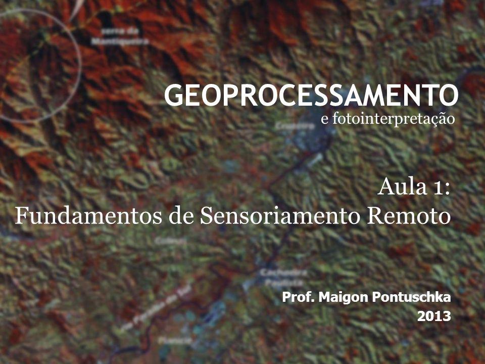 GEOPROCESSAMENTO e fotointerpretação Prof. Maigon Pontuschka 2013 Aula 1: Fundamentos de Sensoriamento Remoto